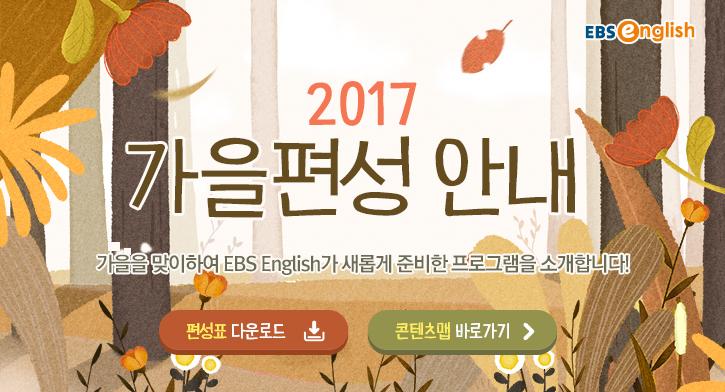 2017 가을편성 안내 모바일 서비스 강화로 더 스마트해진 영어교육 전문채널 EBS English 새롭게 편성된 방송프로그램 많은 시청바랍니다.